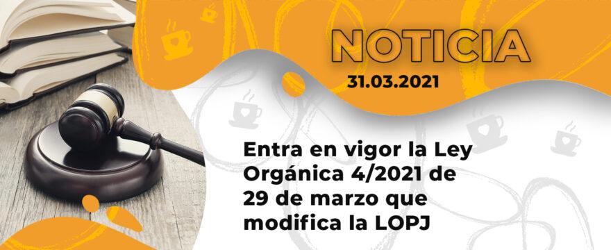 Entra en vigor la Ley Orgánica 4/2021 de 29 de marzo que modifica la LOPJ